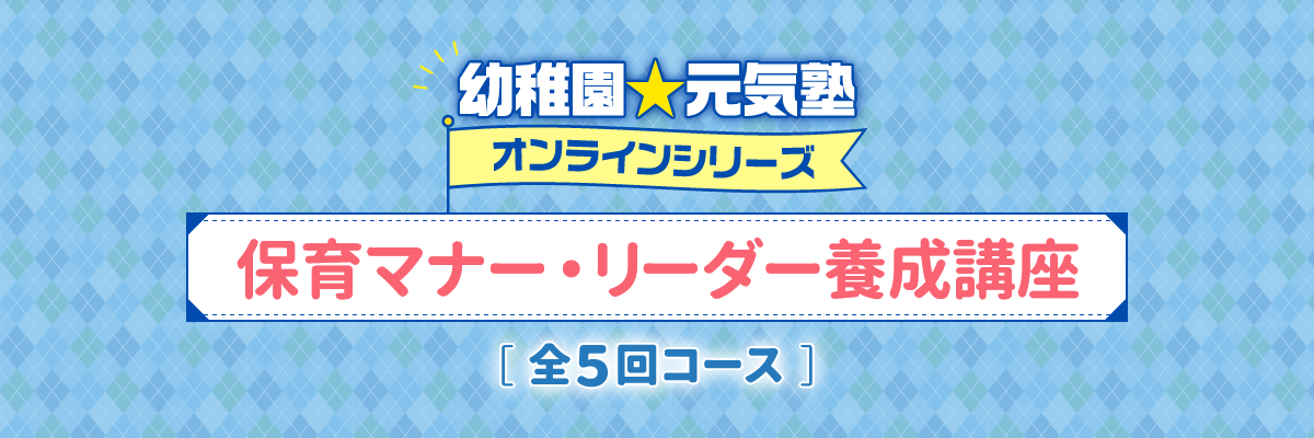 幼稚園☆元気塾 オンラインシリーズ 保育マナー・リーダー養成講座 全5回コース